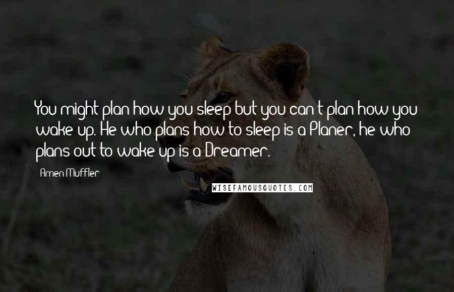 Amen Muffler quotes: You might plan how you sleep but you can't plan how you wake up. He who plans how to sleep is a Planer, he who plans out to wake up