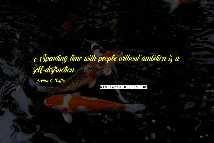 Amen Muffler quotes: Spending time with people without ambition is a self-destruction.