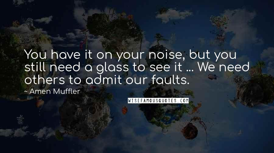 Amen Muffler quotes: You have it on your noise, but you still need a glass to see it ... We need others to admit our faults.
