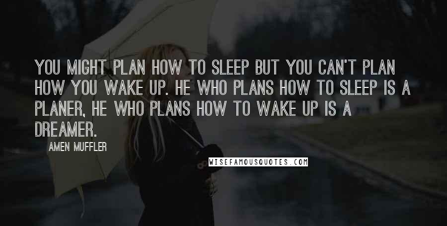 Amen Muffler quotes: You might plan how to sleep but you can't plan how you wake up. He who plans how to sleep is a Planer, he who plans how to wake up