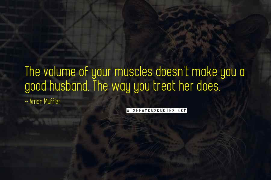 Amen Muffler quotes: The volume of your muscles doesn't make you a good husband. The way you treat her does.