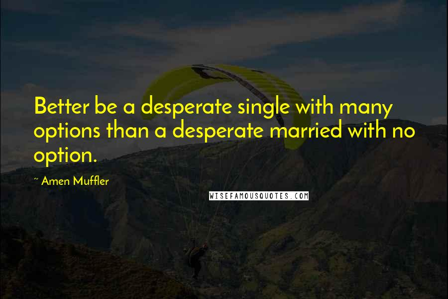 Amen Muffler quotes: Better be a desperate single with many options than a desperate married with no option.