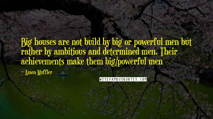 Amen Muffler quotes: Big houses are not build by big or powerful men but rather by ambitious and determined men. Their achievements make them big/powerful men