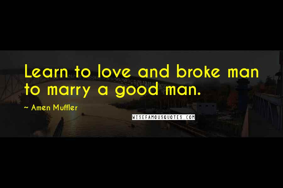 Amen Muffler quotes: Learn to love and broke man to marry a good man.
