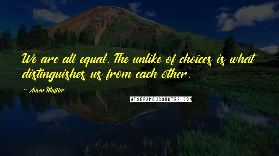 Amen Muffler quotes: We are all equal. The unlike of choices is what distinguishes us from each other.