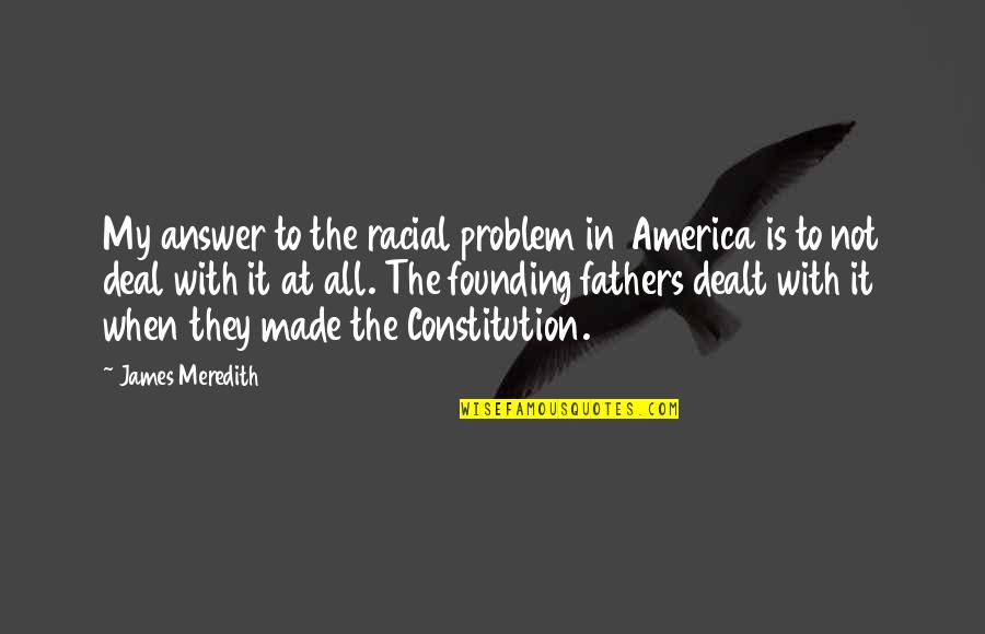 America By Our Founding Fathers Quotes By James Meredith: My answer to the racial problem in America