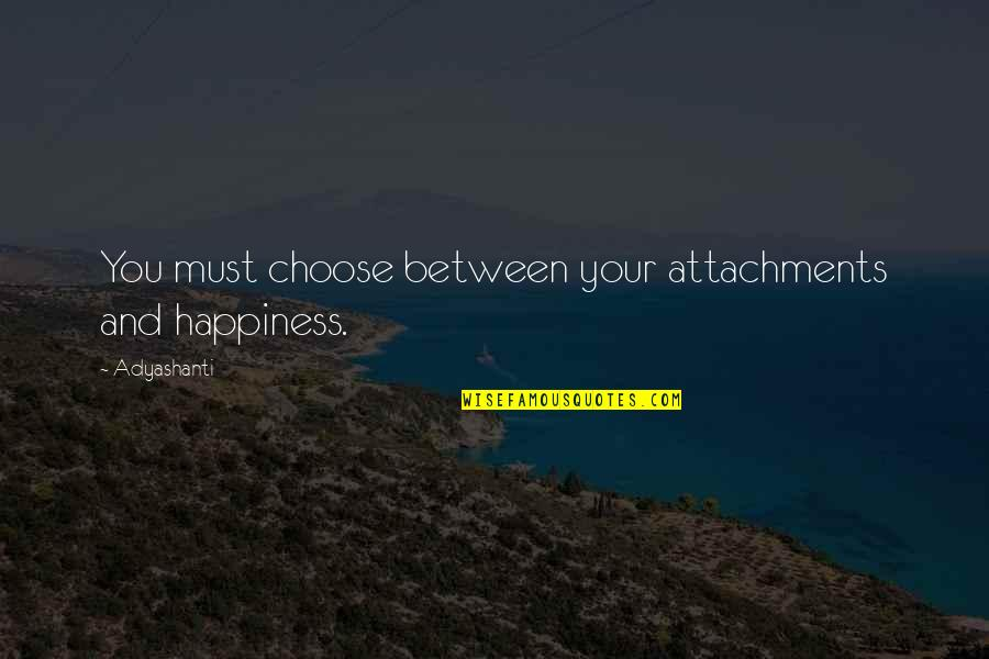 America In The Kite Runner Quotes By Adyashanti: You must choose between your attachments and happiness.