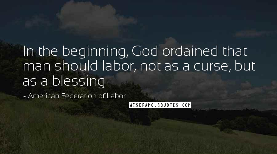 American Federation Of Labor quotes: In the beginning, God ordained that man should labor, not as a curse, but as a blessing