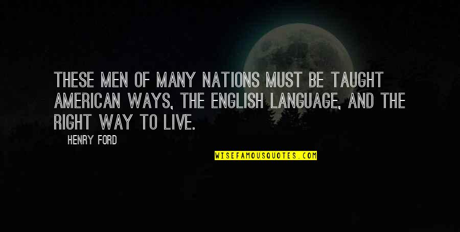 American Immigration Quotes By Henry Ford: These men of many nations must be taught