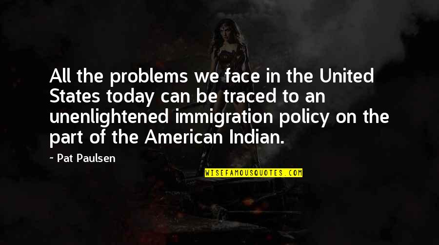 American Immigration Quotes By Pat Paulsen: All the problems we face in the United