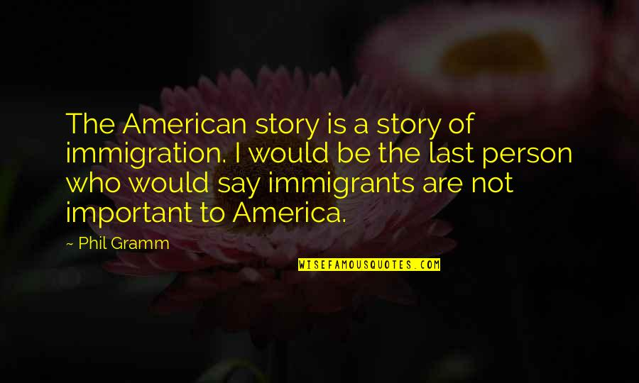 American Immigration Quotes By Phil Gramm: The American story is a story of immigration.
