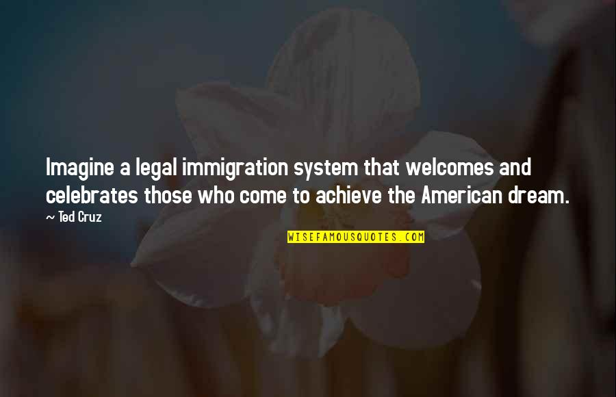 American Immigration Quotes By Ted Cruz: Imagine a legal immigration system that welcomes and