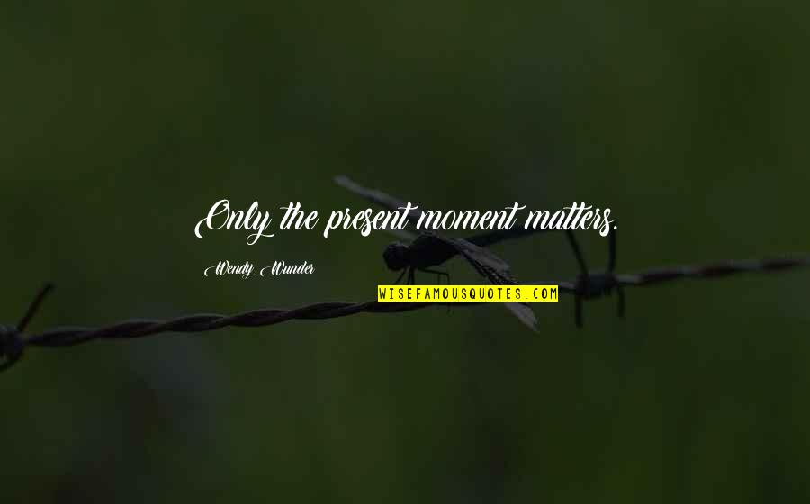 American Immigration Quotes By Wendy Wunder: Only the present moment matters.