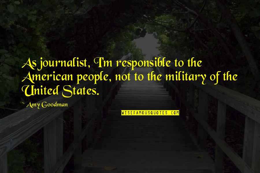 American Journalist Quotes By Amy Goodman: As journalist, I'm responsible to the American people,