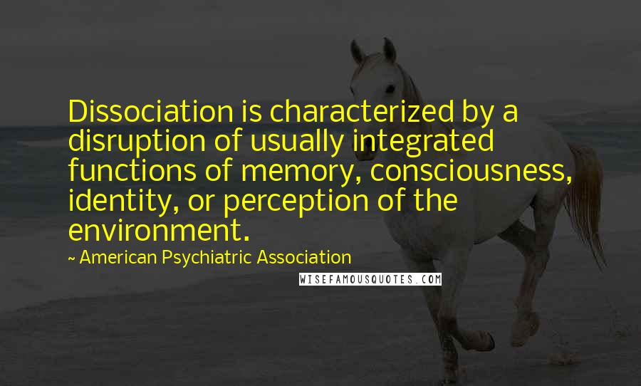 American Psychiatric Association quotes: Dissociation is characterized by a disruption of usually integrated functions of memory, consciousness, identity, or perception of the environment.
