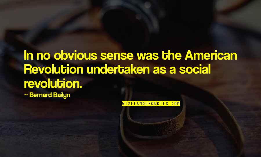 American Revolution Quotes By Bernard Bailyn: In no obvious sense was the American Revolution