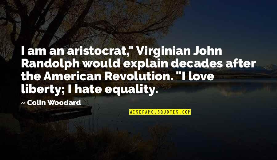 "American Revolution Quotes By Colin Woodard: I am an aristocrat,"" Virginian John Randolph would"