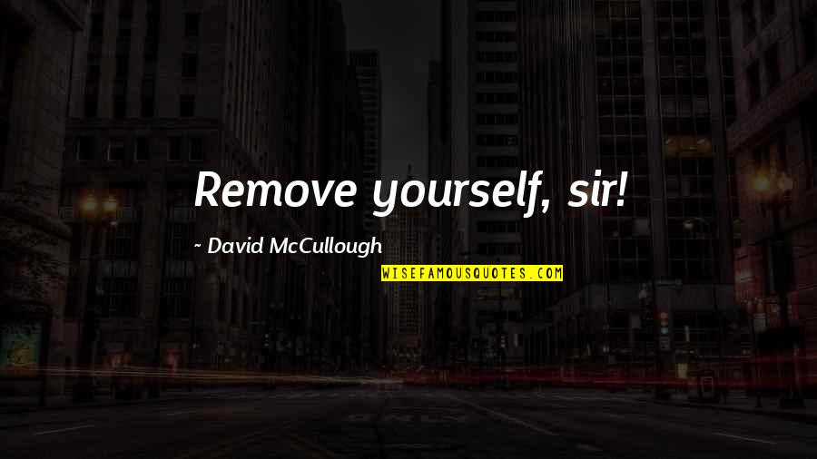 American Revolution Quotes By David McCullough: Remove yourself, sir!
