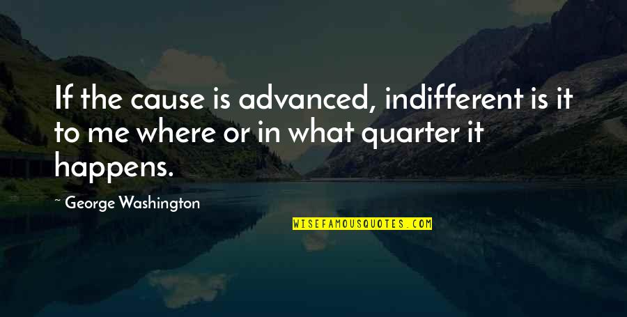 American Revolution Quotes By George Washington: If the cause is advanced, indifferent is it