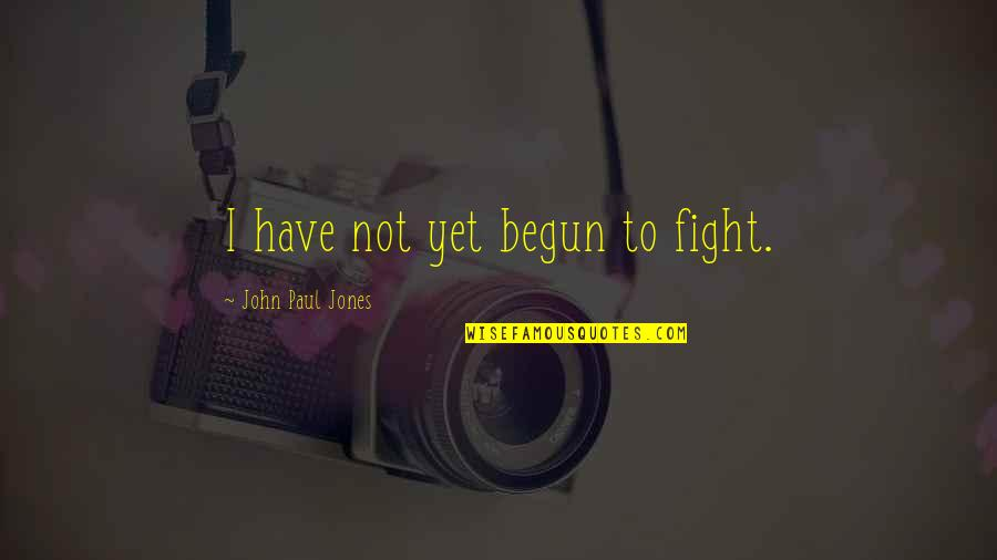 American Revolution Quotes By John Paul Jones: I have not yet begun to fight.