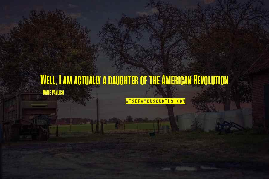 American Revolution Quotes By Katie Pavlich: Well, I am actually a daughter of the