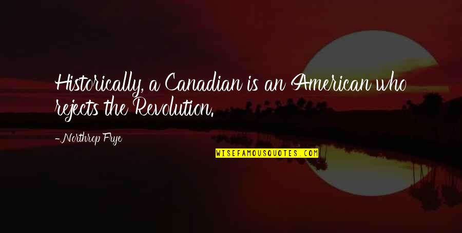 American Revolution Quotes By Northrop Frye: Historically, a Canadian is an American who rejects