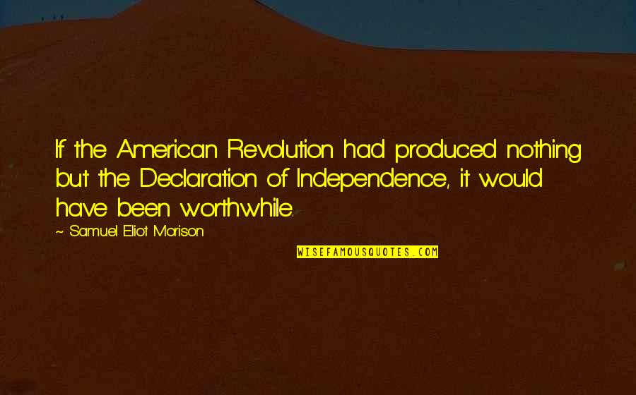 American Revolution Quotes By Samuel Eliot Morison: If the American Revolution had produced nothing but