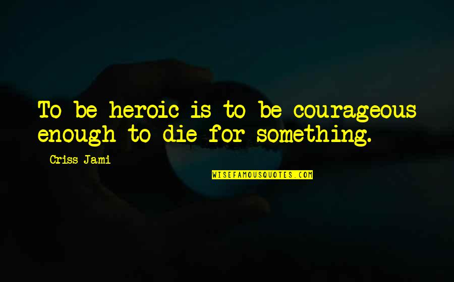American Sniper Famous Quotes By Criss Jami: To be heroic is to be courageous enough
