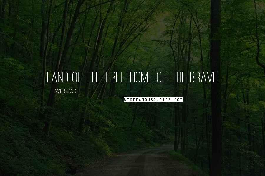 Americans quotes: Land of the Free, Home of the Brave