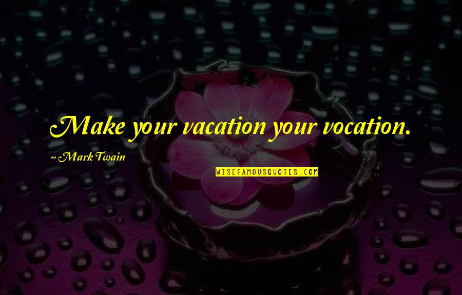 Americnns Quotes By Mark Twain: Make your vacation your vocation.