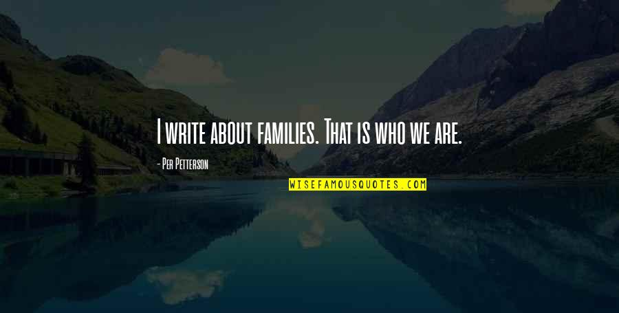 Americnns Quotes By Per Petterson: I write about families. That is who we