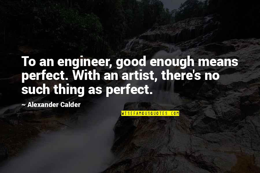 Amf Movie Quotes By Alexander Calder: To an engineer, good enough means perfect. With