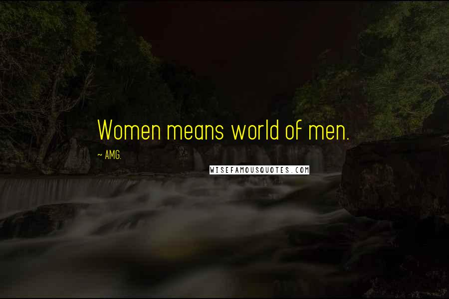 AMG. quotes: Women means world of men.