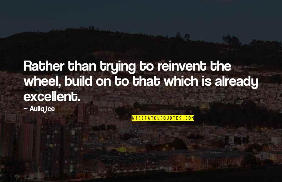 Amicable Separation Quotes By Auliq Ice: Rather than trying to reinvent the wheel, build