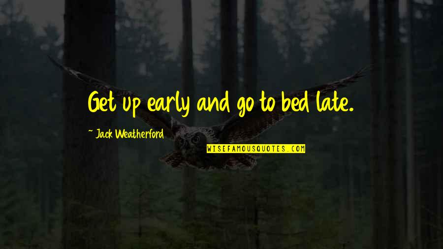 Amicable Separation Quotes By Jack Weatherford: Get up early and go to bed late.