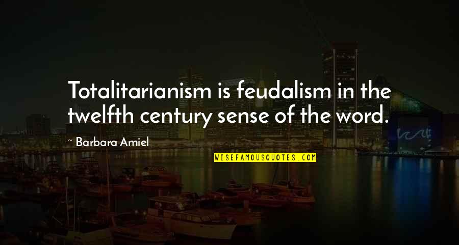 Amiel Quotes By Barbara Amiel: Totalitarianism is feudalism in the twelfth century sense