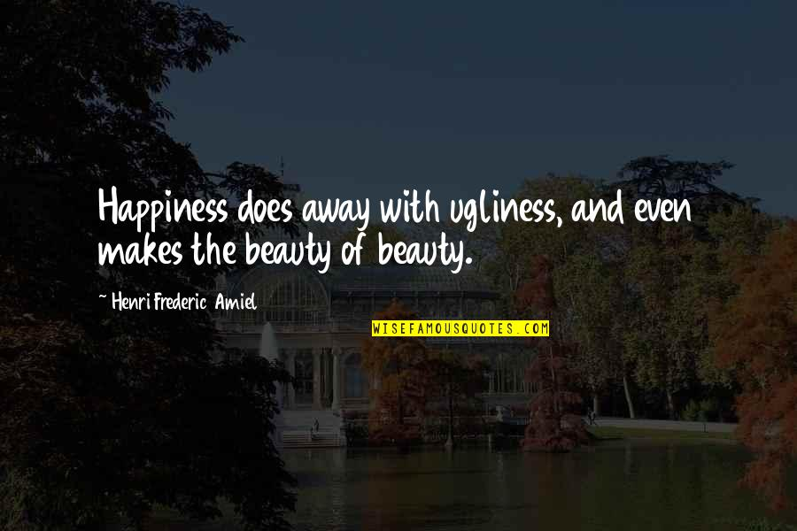 Amiel Quotes By Henri Frederic Amiel: Happiness does away with ugliness, and even makes
