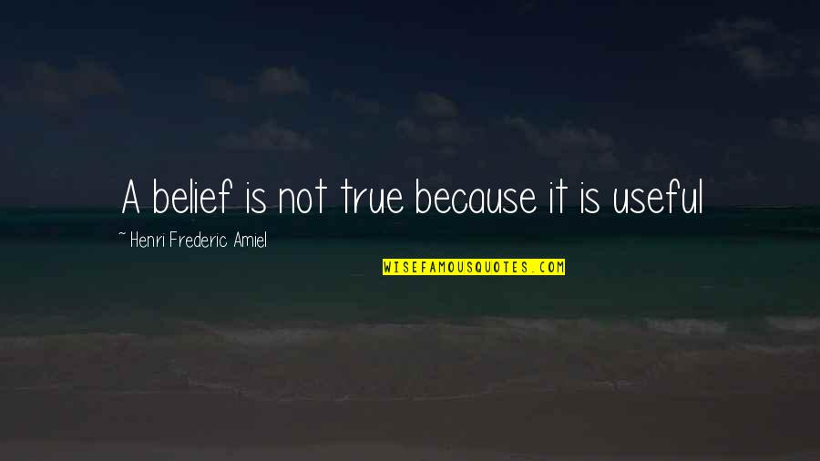 Amiel Quotes By Henri Frederic Amiel: A belief is not true because it is