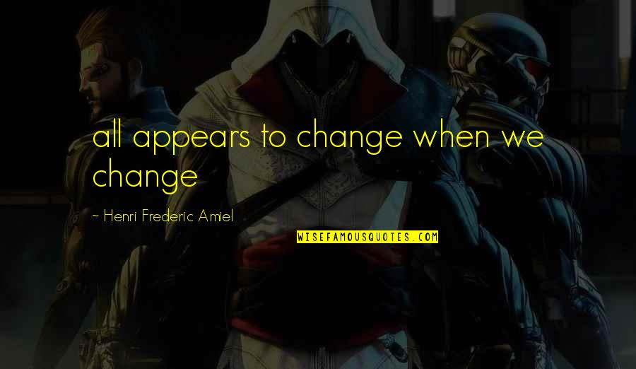Amiel Quotes By Henri Frederic Amiel: all appears to change when we change