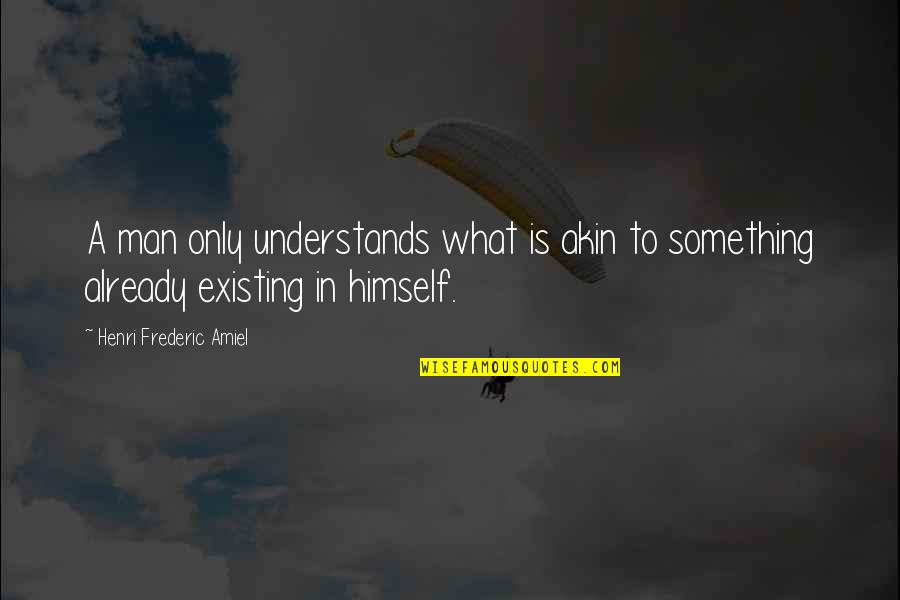 Amiel Quotes By Henri Frederic Amiel: A man only understands what is akin to