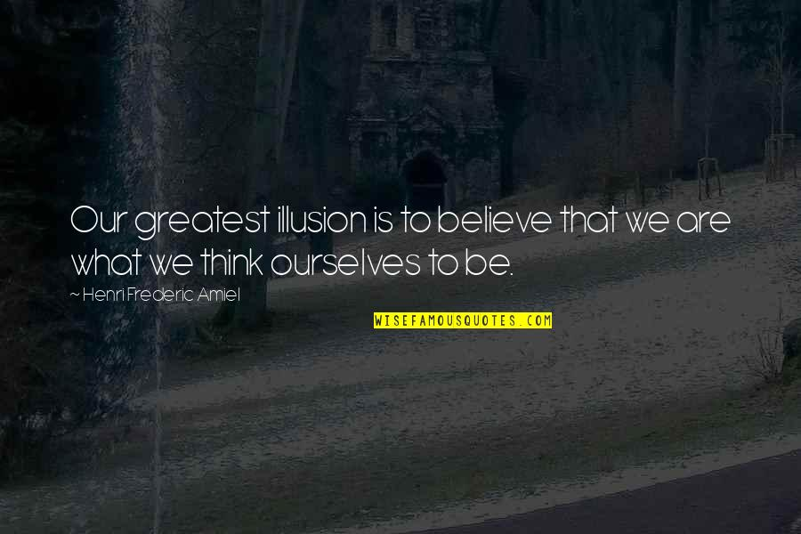 Amiel Quotes By Henri Frederic Amiel: Our greatest illusion is to believe that we