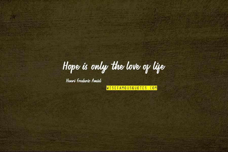 Amiel Quotes By Henri Frederic Amiel: Hope is only the love of life.
