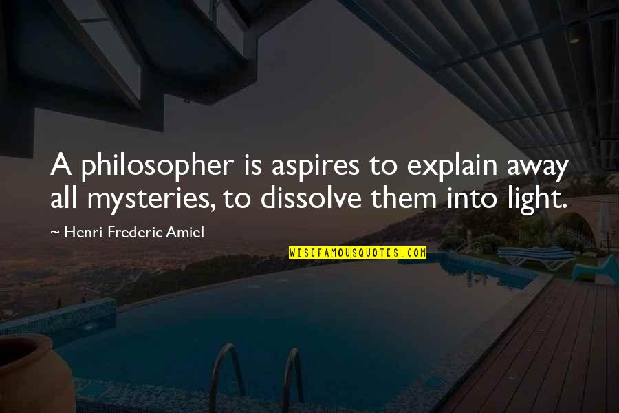 Amiel Quotes By Henri Frederic Amiel: A philosopher is aspires to explain away all