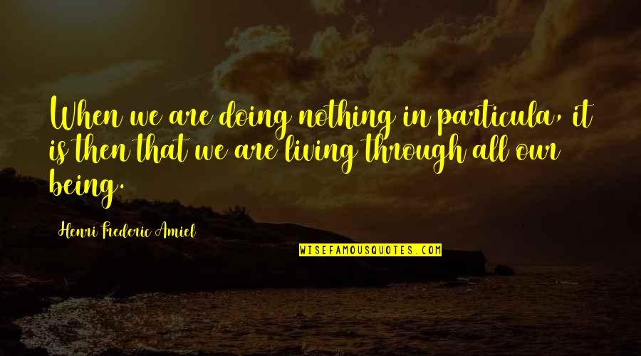 Amiel Quotes By Henri Frederic Amiel: When we are doing nothing in particula, it