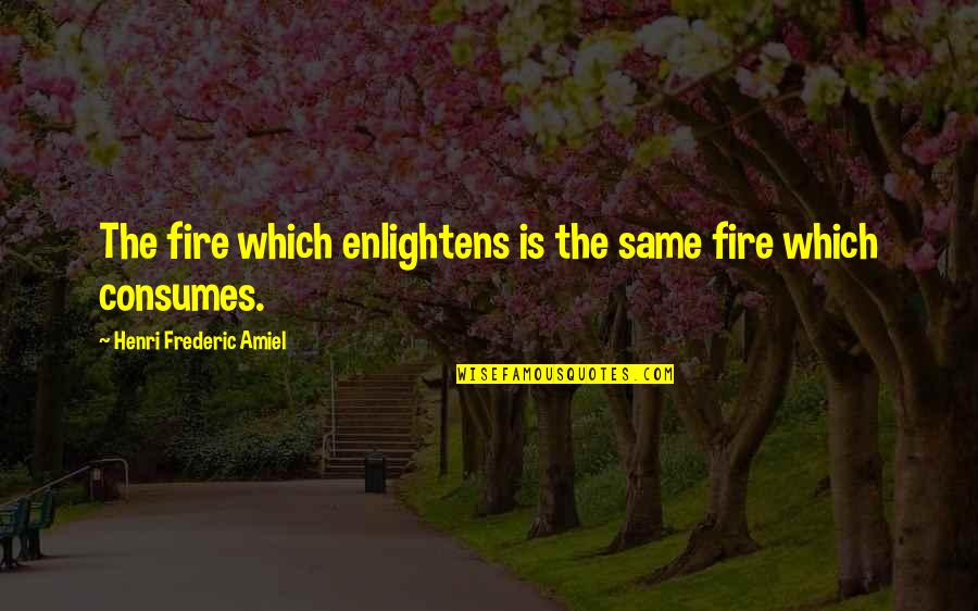 Amiel Quotes By Henri Frederic Amiel: The fire which enlightens is the same fire