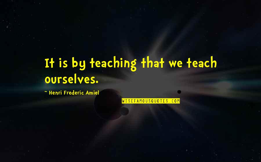 Amiel Quotes By Henri Frederic Amiel: It is by teaching that we teach ourselves.