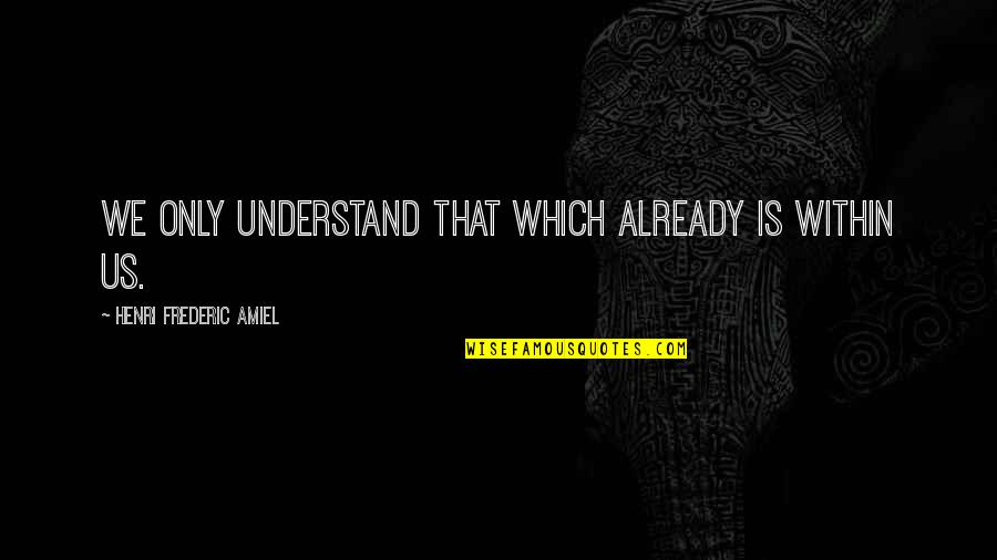 Amiel Quotes By Henri Frederic Amiel: We only understand that which already is within