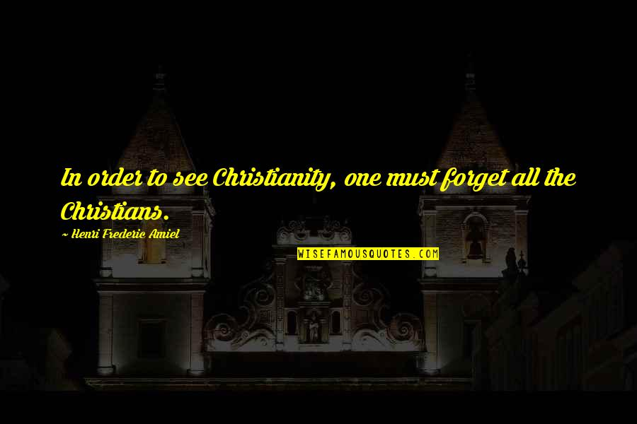 Amiel Quotes By Henri Frederic Amiel: In order to see Christianity, one must forget