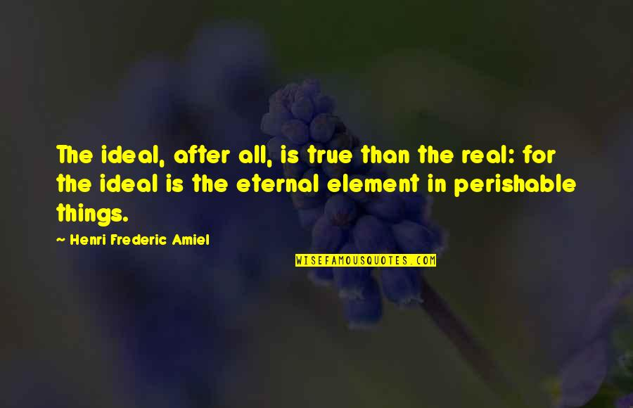 Amiel Quotes By Henri Frederic Amiel: The ideal, after all, is true than the