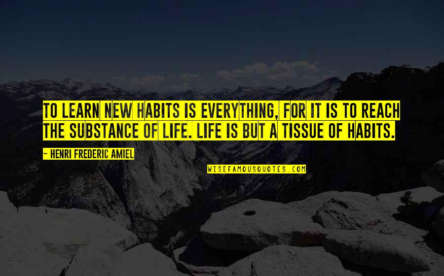 Amiel Quotes By Henri Frederic Amiel: To learn new habits is everything, for it